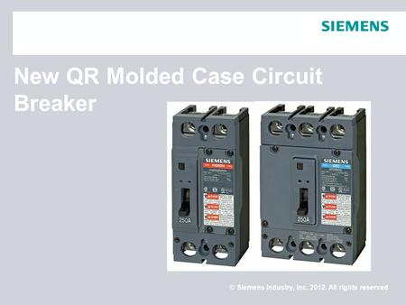 © Siemens Industry, Inc. 2012. All rights reserved. New QR Molded Case Circuit Breaker.
