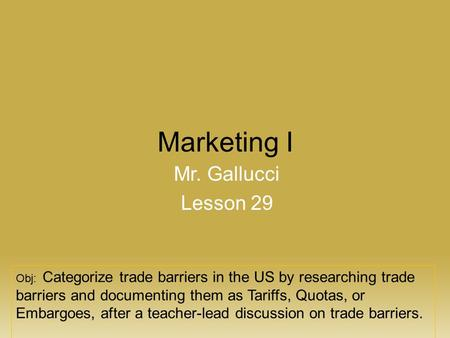 Marketing I Mr. Gallucci Lesson 29 Obj: Categorize trade barriers in the US by researching trade barriers and documenting them as Tariffs, Quotas, or Embargoes,