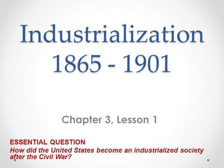 Industrialization 1865 - 1901 Chapter 3, Lesson 1 ESSENTIAL QUESTION How did the United States become an industrialized society after the Civil War?