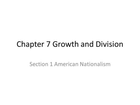 Chapter 7 Growth and Division Section 1 American Nationalism.