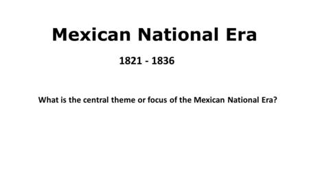 Mexican National Era 1821 - 1836 What is the central theme or focus of the Mexican National Era?