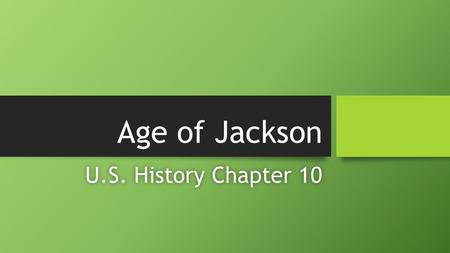 Age of Jackson U.S. History Chapter 10U.S. History Chapter 10.