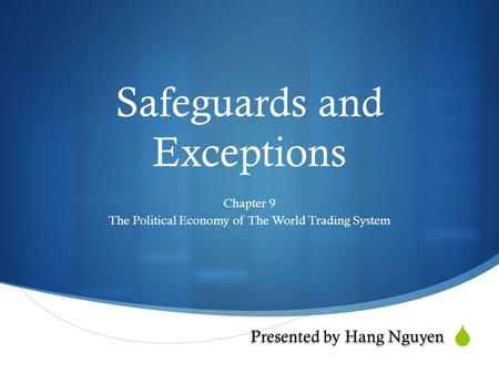  Safeguards and Exceptions Chapter 9 The Political Economy of The World Trading System Presented by Hang Nguyen.