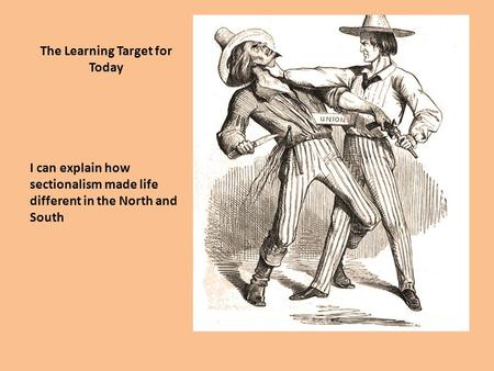 The Learning Target for Today I can explain how sectionalism made life different in the North and South.