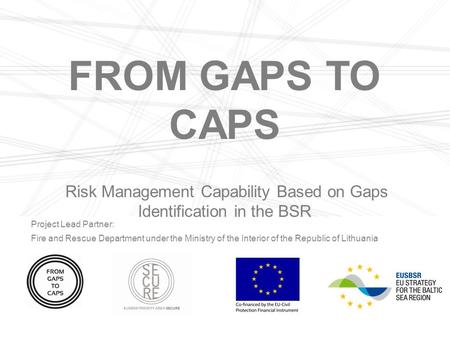 FROM GAPS TO CAPS Risk Management Capability Based on Gaps Identification in the BSR Project Lead Partner: Fire and Rescue Department under the Ministry.