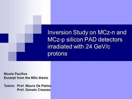 Inversion Study on MCz-n and MCz-p silicon PAD detectors irradiated with 24 GeV/c protons Nicola Pacifico Excerpt from the MSc thesis Tutors: Prof. Mauro.