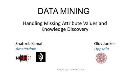 DATA MINING Handling Missing Attribute Values and Knowledge Discovery Shahzeb Kamal Olov Junker AmsterdamUppsala HASCO 2014 - SHAH - OLOV.