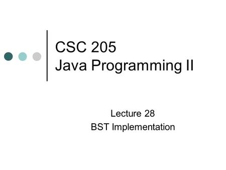 CSC 205 Java Programming II Lecture 28 BST Implementation.