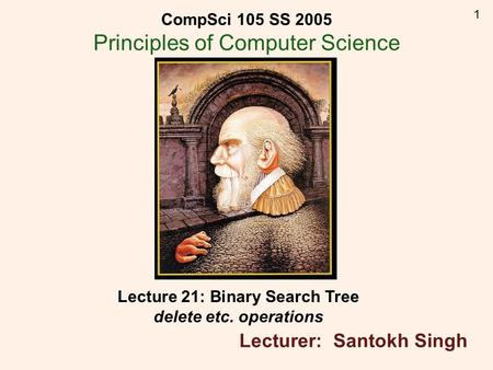 1 Lecture 21: Binary Search Tree delete etc. operations Lecturer: Santokh Singh CompSci 105 SS 2005 Principles of Computer Science.