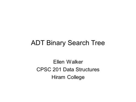 ADT Binary Search Tree Ellen Walker CPSC 201 Data Structures Hiram College.