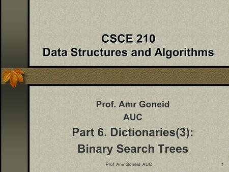 Prof. Amr Goneid, AUC1 CSCE 210 Data Structures and Algorithms Prof. Amr Goneid AUC Part 6. Dictionaries(3): Binary Search Trees.