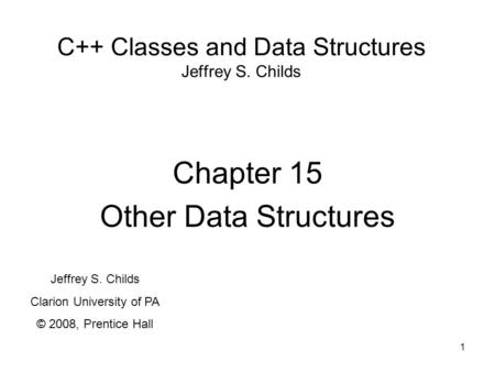1 C++ Classes and Data Structures Jeffrey S. Childs Chapter 15 Other Data Structures Jeffrey S. Childs Clarion University of PA © 2008, Prentice Hall.
