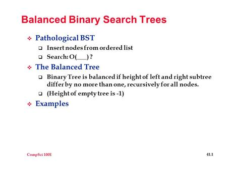 CompSci 100E 41.1 Balanced Binary Search Trees  Pathological BST  Insert nodes from ordered list  Search: O(___) ?  The Balanced Tree  Binary Tree.