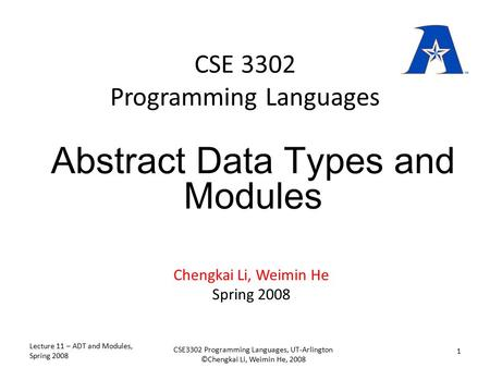 CSE 3302 Programming Languages Chengkai Li, Weimin He Spring 2008 Abstract Data Types and Modules Lecture 11 – ADT and Modules, Spring 2008 1 CSE3302 Programming.