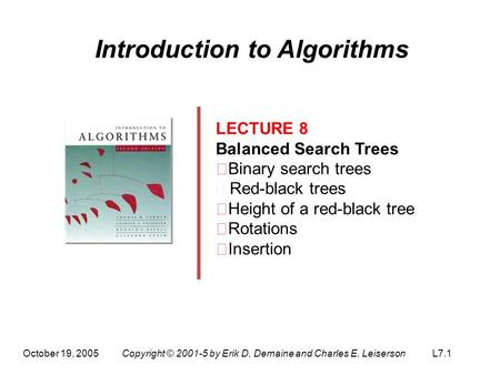 October 19, 2005Copyright © 2001-5 by Erik D. Demaine and Charles E. LeisersonL7.1 Introduction to Algorithms LECTURE 8 Balanced Search Trees ‧ Binary.