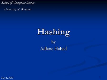 1 Hashing by Adlane Habed School of Computer Science University of Windsor May 6, 2005.