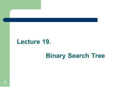 Lecture 19. Binary Search Tree 1. Recap Tree is a non linear data structure to present data in hierarchical form. It is also called acyclic data structure.