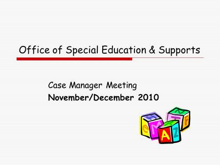 Office of Special Education & Supports Case Manager Meeting November/December 2010.