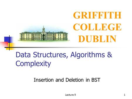Lecture 91 Data Structures, Algorithms & Complexity Insertion and Deletion in BST GRIFFITH COLLEGE DUBLIN.