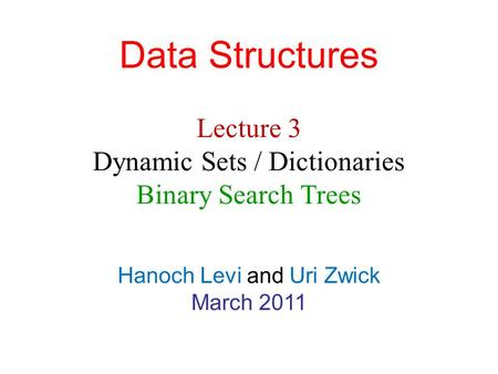 Data Structures Hanoch Levi and Uri Zwick March 2011 Lecture 3 Dynamic Sets / Dictionaries Binary Search Trees.