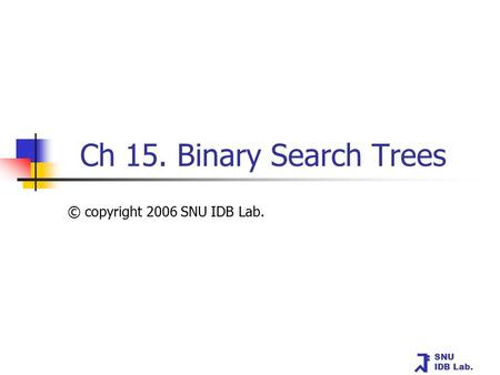 SNU IDB Lab. Ch 15. Binary Search Trees © copyright 2006 SNU IDB Lab.