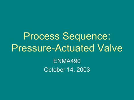 Process Sequence: Pressure-Actuated Valve ENMA490 October 14, 2003.