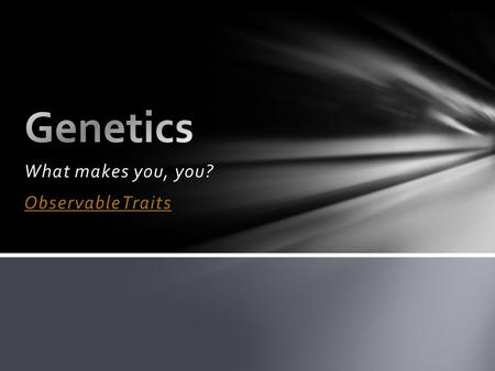 What makes you, you? Observable Traits. Heredity – transmission of characteristics from parent to offspring Genetics – scientific study of heredity Genetics.