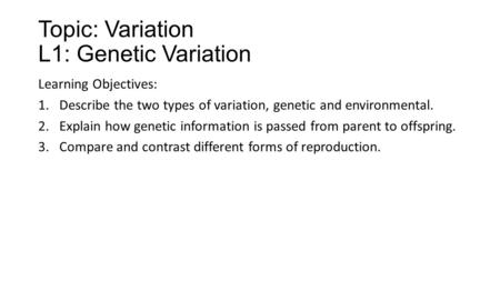 Topic: Variation L1: Genetic Variation Learning Objectives: 1.Describe the two types of variation, genetic and environmental. 2.Explain how genetic information.