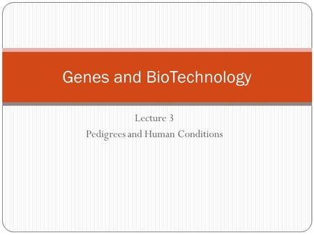 Lecture 3 Pedigrees and Human Conditions Genes and BioTechnology.