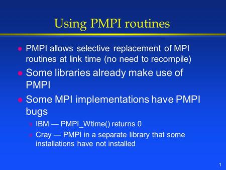 1 Using PMPI routines l PMPI allows selective replacement of MPI routines at link time (no need to recompile) l Some libraries already make use of PMPI.