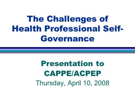 The Challenges of Health Professional Self- Governance Presentation to CAPPE/ACPEP Thursday, April 10, 2008.