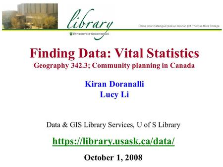 Finding Data: Vital Statistics Geography 342.3; Community planning in Canada Kiran Doranalli Lucy Li Data & GIS Library Services, U of S Library https://library.usask.ca/data/