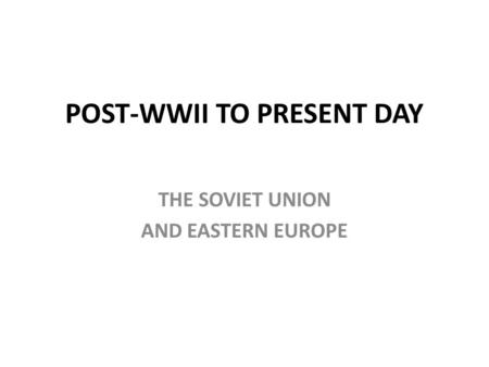 POST-WWII TO PRESENT DAY THE SOVIET UNION AND EASTERN EUROPE.