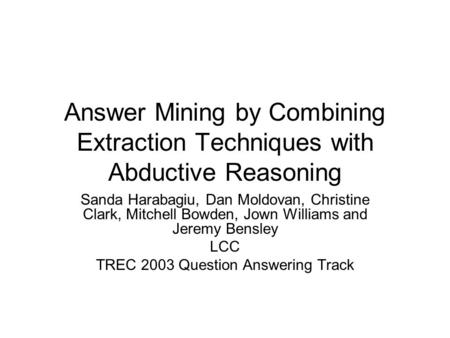 Answer Mining by Combining Extraction Techniques with Abductive Reasoning Sanda Harabagiu, Dan Moldovan, Christine Clark, Mitchell Bowden, Jown Williams.