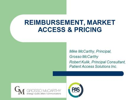 REIMBURSEMENT, MARKET ACCESS & PRICING Mike McCarthy, Principal, Grosso McCarthy Robert Kulik, Principal Consultant, Patient Access Solutions Inc.