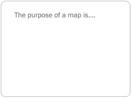 The purpose of a map is…..