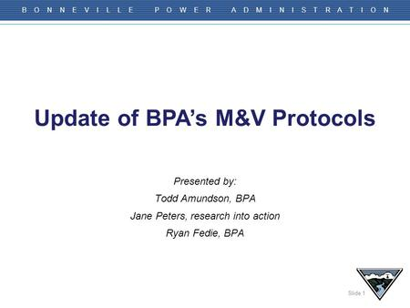 Slide 1 B O N N E V I L L E P O W E R A D M I N I S T R A T I O N Presented by: Todd Amundson, BPA Jane Peters, research into action Ryan Fedie, BPA Update.