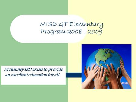 MISD GT Elementary Program 2008 - 2009 McKinney ISD exists to provide an excellent education for all.