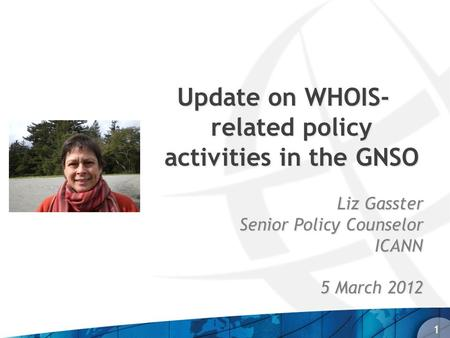Update on WHOIS- related policy activities in the GNSO Liz Gasster Senior Policy Counselor ICANN ICANN 5 March 2012 1.