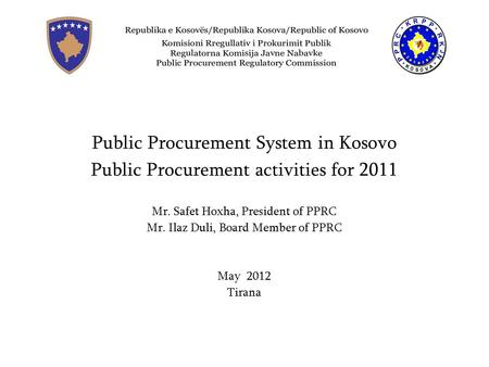Prokurimi Publik në Kosovë Public Procurement System in Kosovo Public Procurement activities for 2011 Mr. Safet Hoxha, President of PPRC Mr. Ilaz Duli,