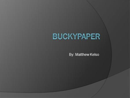 By: Matthew Kelso. What is it?  Buckypaper is made from carbon nanotubes 50,000 times thinner than a human hair.  Nobel laureate Dr. Richard Smalley's.