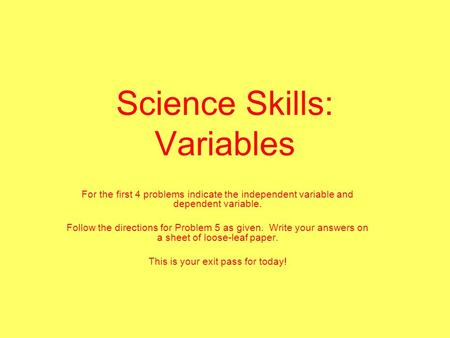 Science Skills: Variables For the first 4 problems indicate the independent variable and dependent variable. Follow the directions for Problem 5 as given.