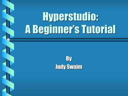 Hyperstudio: A Beginner's Tutorial By Judy Swaim.