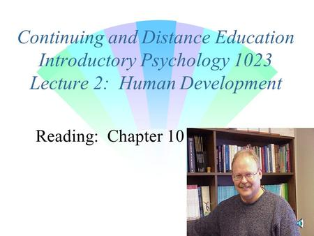 Continuing and Distance Education Introductory Psychology 1023 Lecture 2: Human Development Reading: Chapter 10.