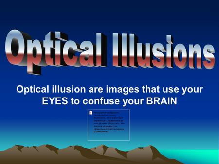 Optical illusion are images that use your EYES to confuse your BRAIN.