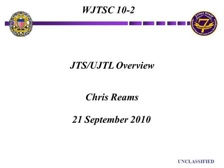 UN UNCLASSIFIED JTS/UJTL Overview Chris Reams WJTSC 10-2 21 September 2010.