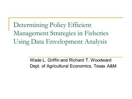 Determining Policy Efficient Management Strategies in Fisheries Using Data Envelopment Analysis Wade L. Griffin and Richard T. Woodward Dept. of Agricultural.