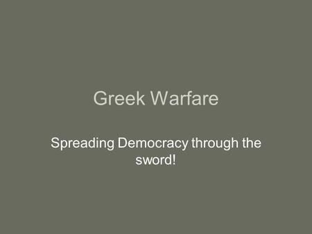 Greek Warfare Spreading Democracy through the sword!