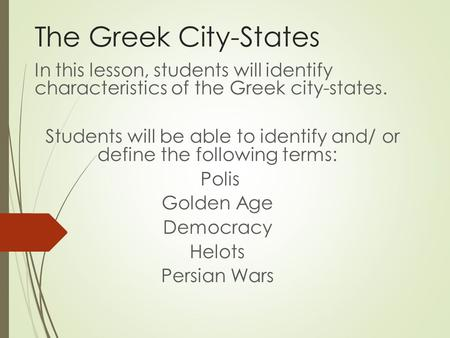 The Greek City-States In this lesson, students will identify characteristics of the Greek city-states. Students will be able to identify and/ or define.