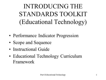 Part I Educational Technology1 INTRODUCING THE STANDARDS TOOLKIT (Educational Technology) Performance Indicator Progression Scope and Sequence Instructional.